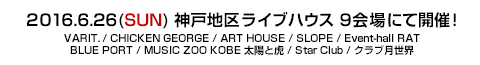 2015.6.26(SUN) 神戸地区ライブハウス 9会場にて VARIT, / CHICKEN GEORGE / ART HOUSE / SLOPE / Event-hall RAT / BLUE PORT / MUSIC ZOO KOBE 太陽と虎 / Star Club / クラブ月世界