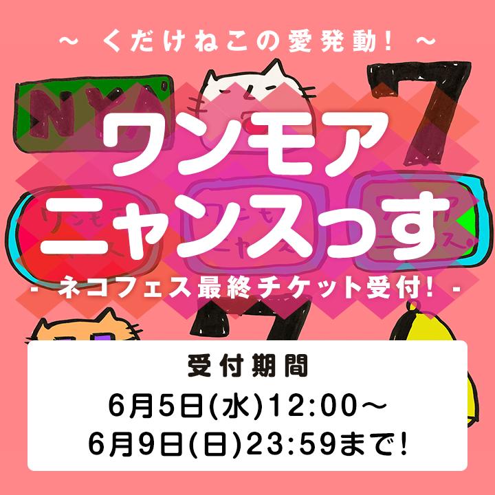 ワンモアニャンスっす -ネコフェス最終チケット受付!- 受付期間:6月5日(水)12:00〜6月9日(日)23:59まで!