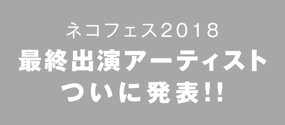 ネコフェス2018 最終出演アーティスト発表!!