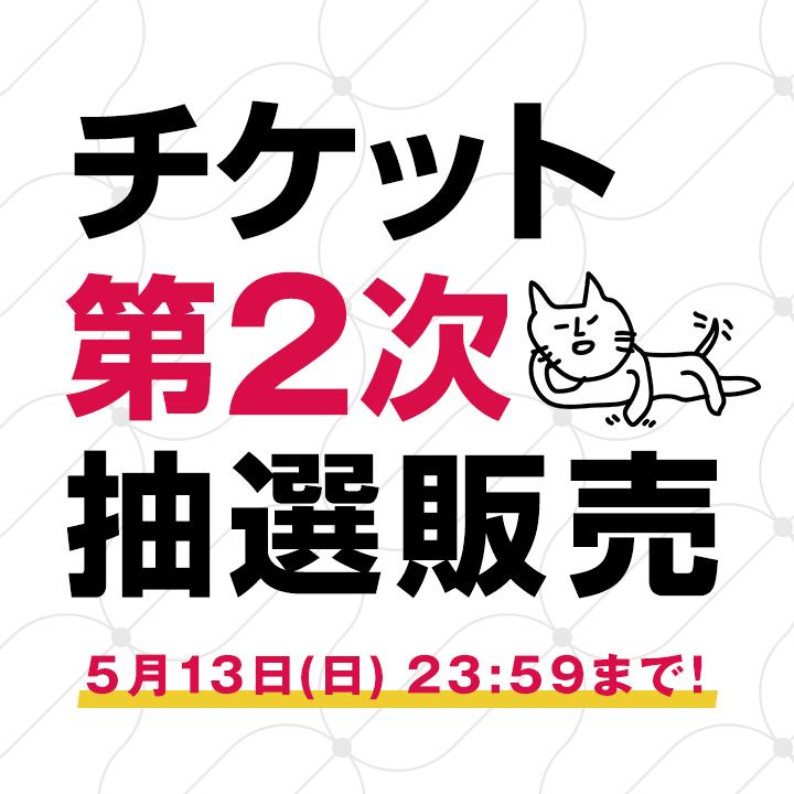 チケット第2次抽選販売 5月13日(日) 23:59まで!